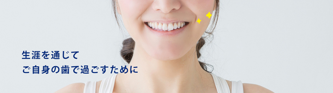 生涯を通じてご自身の歯で過ごすために